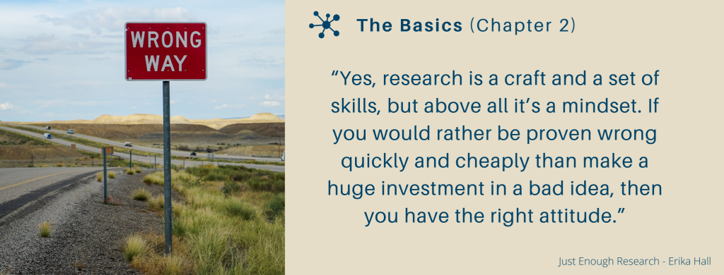 """Yes, research is a craft and a set of skills, but above all it's a mindset. If you would rather be proven wrong quickly and cheaply than make a huge investment in a bad idea, then you have the right attitude."""